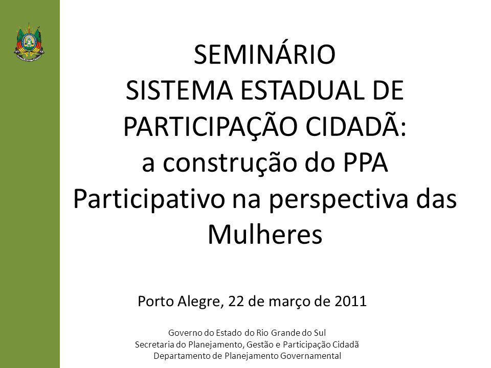 SEMINÁRIO SISTEMA ESTADUAL DE PARTICIPAÇÃO CIDADÃ: a construção do PPA Participativo na perspectiva das Mulheres Governo do Estado do Rio Grande do Su
