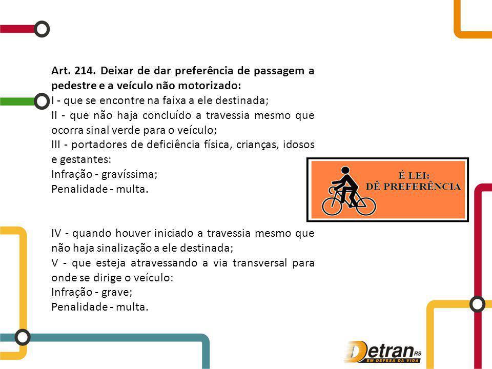 Art. 214. Deixar de dar preferência de passagem a pedestre e a veículo não motorizado: I - que se encontre na faixa a ele destinada; II - que não haja