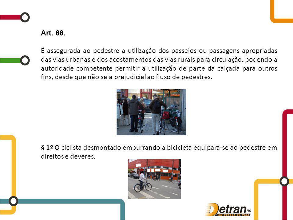 Art. 68. É assegurada ao pedestre a utilização dos passeios ou passagens apropriadas das vias urbanas e dos acostamentos das vias rurais para circulaç