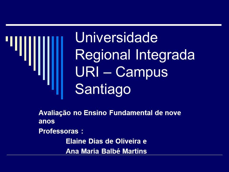 Universidade Regional Integrada URI – Campus Santiago Avaliação no Ensino Fundamental de nove anos Professoras : Elaine Dias de Oliveira e Ana Maria B
