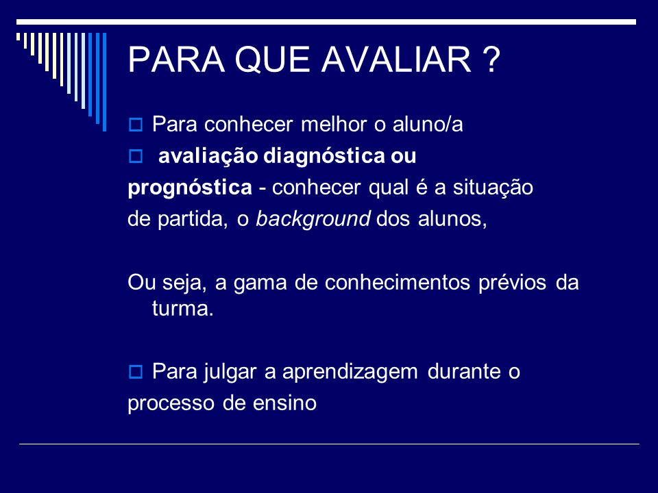 PARA QUE AVALIAR ? Para conhecer melhor o aluno/a avaliação diagnóstica ou prognóstica - conhecer qual é a situação de partida, o background dos aluno
