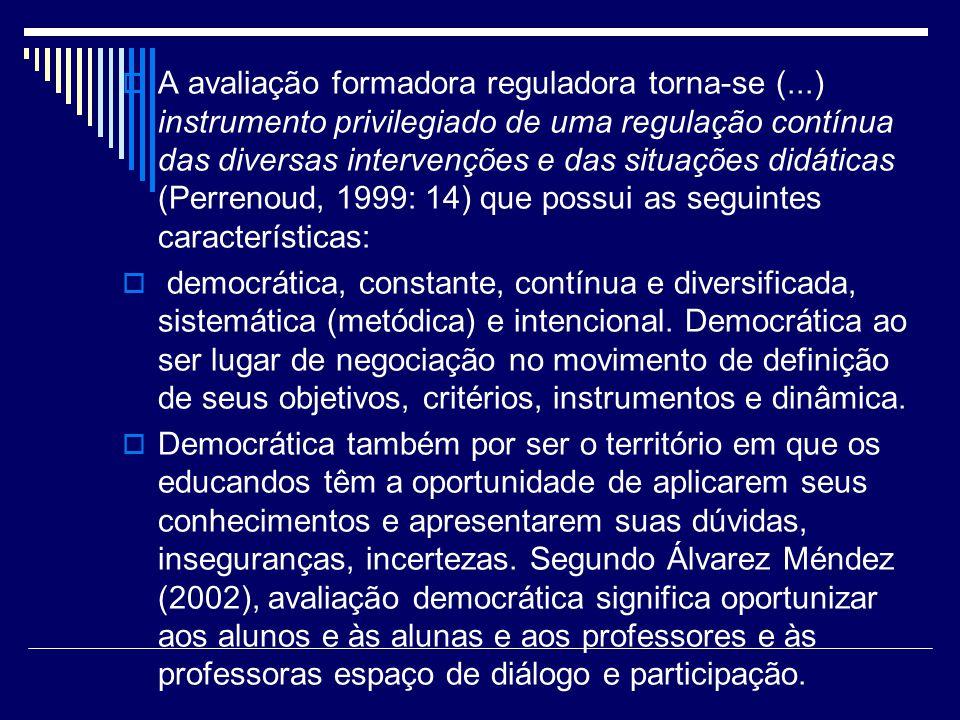 A avaliação formadora reguladora torna-se (...) instrumento privilegiado de uma regulação contínua das diversas intervenções e das situações didáticas
