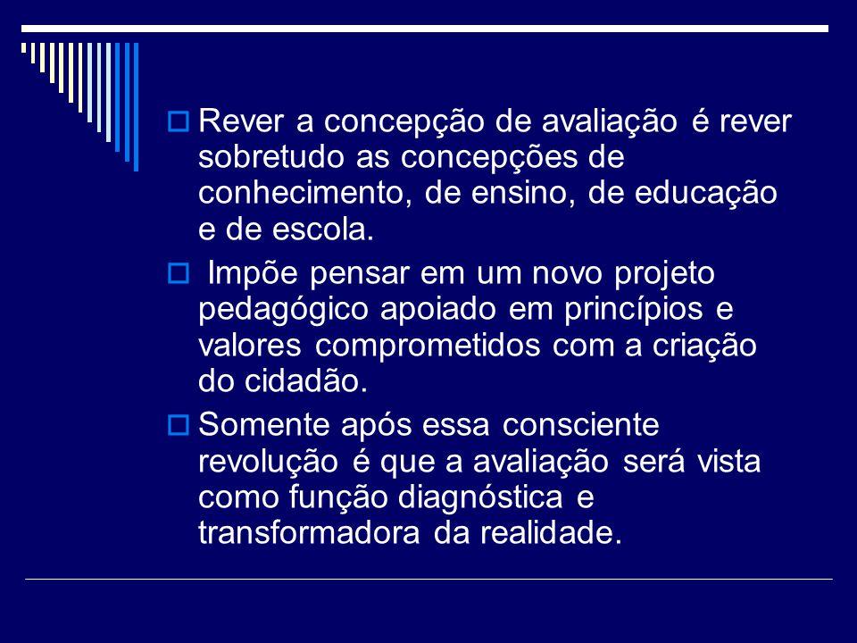 Rever a concepção de avaliação é rever sobretudo as concepções de conhecimento, de ensino, de educação e de escola. Impõe pensar em um novo projeto pe