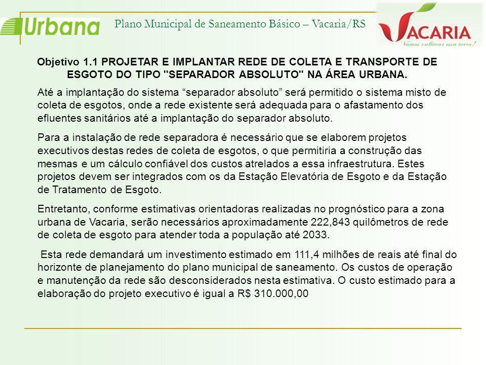 Plano Municipal de Saneamento Básico – Vacaria/RS Objetivo 1.1 PROJETAR E IMPLANTAR REDE DE COLETA E TRANSPORTE DE ESGOTO DO TIPO ''SEPARADOR ABSOLUTO