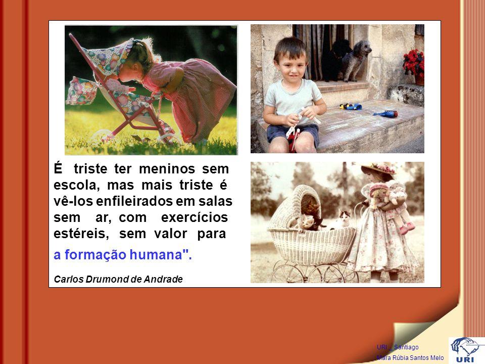 URI _ Santiago Mara Rúbia Santos Melo É triste ter meninos sem escola, mas mais triste é vê-los enfileirados em salas sem ar, com exercícios estéreis, sem valor para a formação humana .