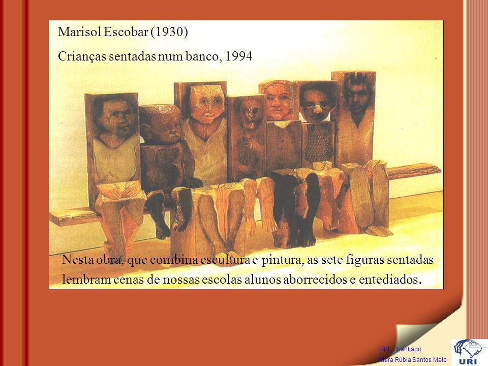 Marisol Escobar (1930) Crianças sentadas num banco, 1994 Nesta obra, que combina escultura e pintura, as sete figuras sentadas lembram cenas de nossas escolas alunos aborrecidos e entediados.