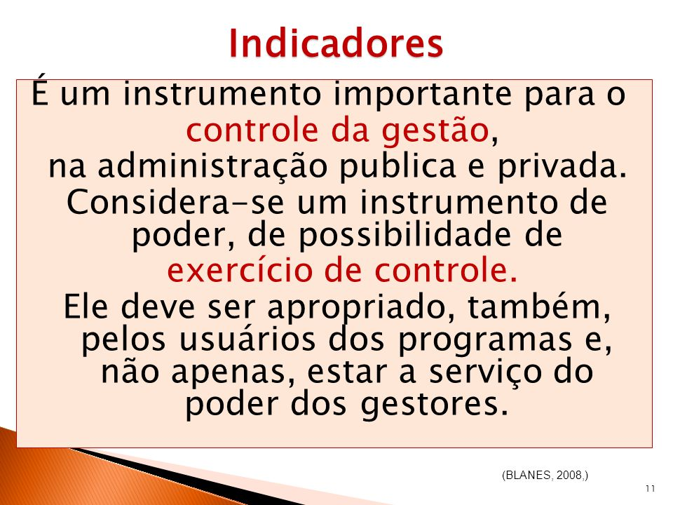11 Indicadores É um instrumento importante para o controle da gestão, na administração publica e privada. Considera-se um instrumento de poder, de pos