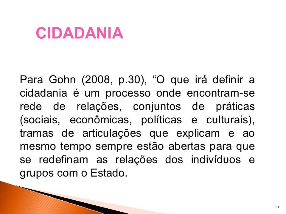 20 Para Gohn (2008, p.30), O que irá definir a cidadania é um processo onde encontram-se rede de relações, conjuntos de práticas (sociais, econômicas,