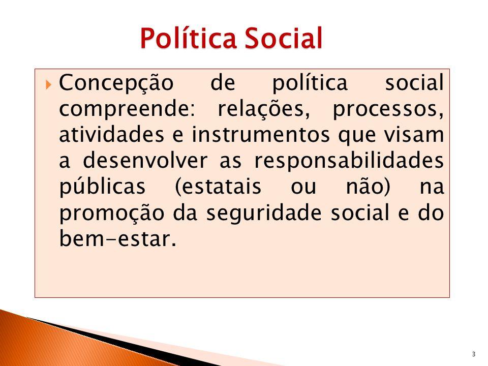 3 Política Social Concepção de política social compreende: relações, processos, atividades e instrumentos que visam a desenvolver as responsabilidades