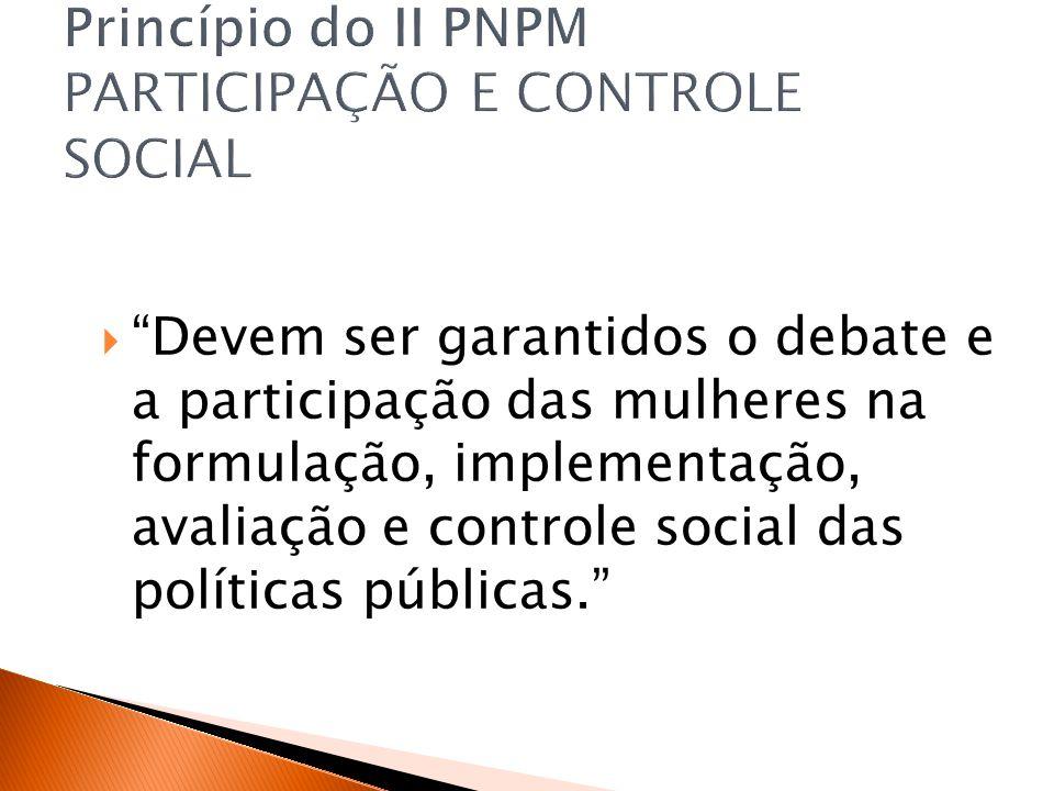 Devem ser garantidos o debate e a participação das mulheres na formulação, implementação, avaliação e controle social das políticas públicas.