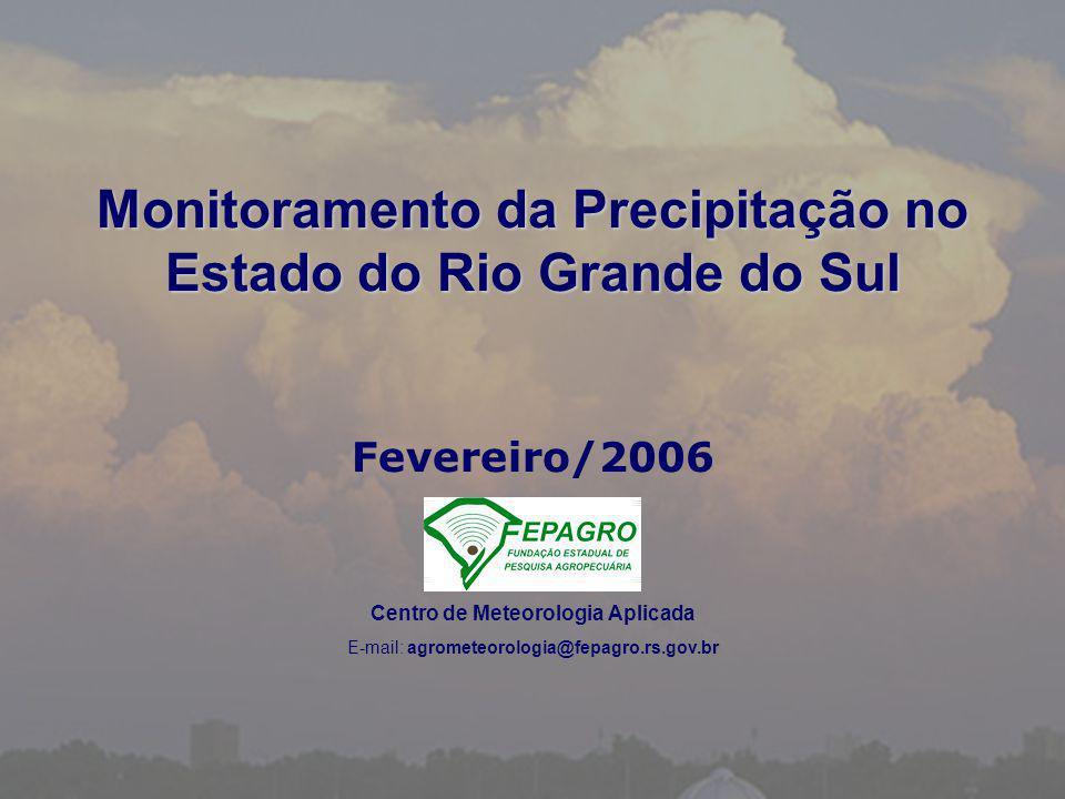 Monitoramento da Precipitação no Estado do Rio Grande do Sul Fevereiro/2006 Centro de Meteorologia Aplicada E-mail: agrometeorologia@fepagro.rs.gov.br