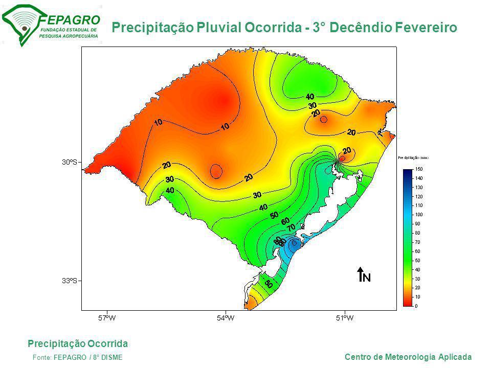 Precipitação Pluvial Ocorrida - 3° Decêndio Fevereiro Centro de Meteorologia Aplicada Precipitação Ocorrida Fonte: FEPAGRO / 8° DISME