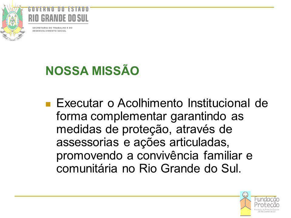 NOSSA MISSÃO Executar o Acolhimento Institucional de forma complementar garantindo as medidas de proteção, através de assessorias e ações articuladas, promovendo a convivência familiar e comunitária no Rio Grande do Sul.