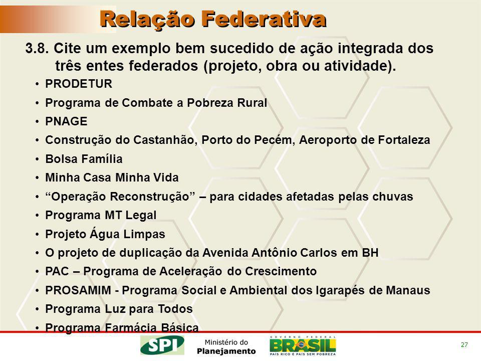 27 3.8. Cite um exemplo bem sucedido de ação integrada dos três entes federados (projeto, obra ou atividade). PRODETUR Programa de Combate a Pobreza R