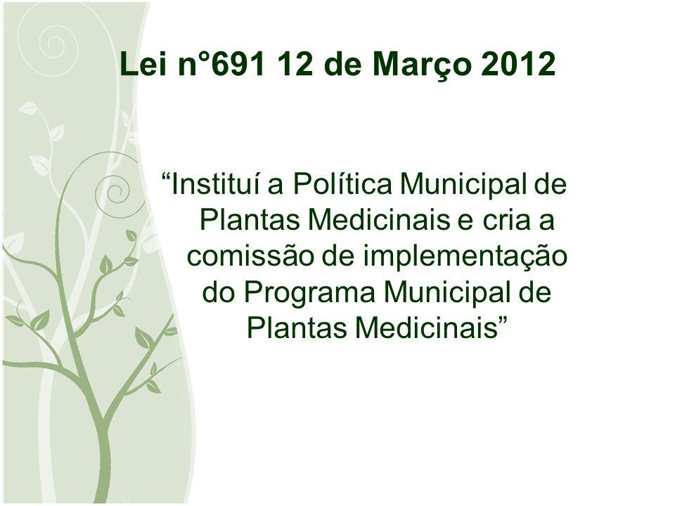 Lei n°691 12 de Março 2012 Instituí a Política Municipal de Plantas Medicinais e cria a comissão de implementação do Programa Municipal de Plantas Medicinais