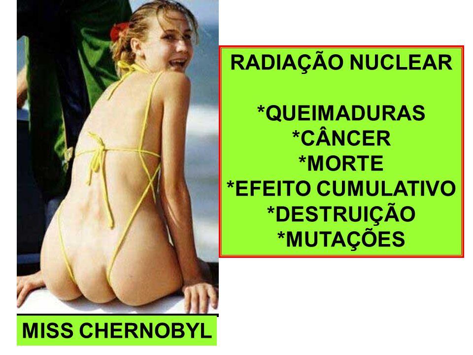 MISS CHERNOBYL RADIAÇÃO NUCLEAR *QUEIMADURAS *CÂNCER *MORTE *EFEITO CUMULATIVO *DESTRUIÇÃO *MUTAÇÕES