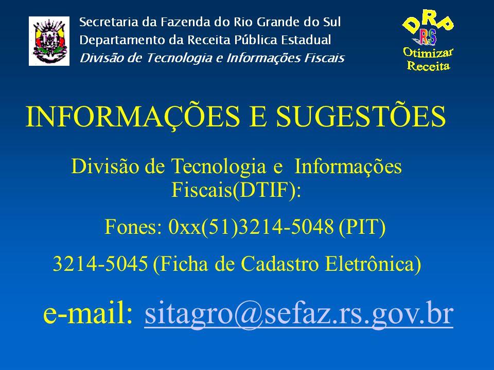 INFORMAÇÕES E SUGESTÕES Divisão de Tecnologia e Informações Fiscais(DTIF): Fones: 0xx(51)3214-5048 (PIT) 3214-5045 (Ficha de Cadastro Eletrônica) e-ma
