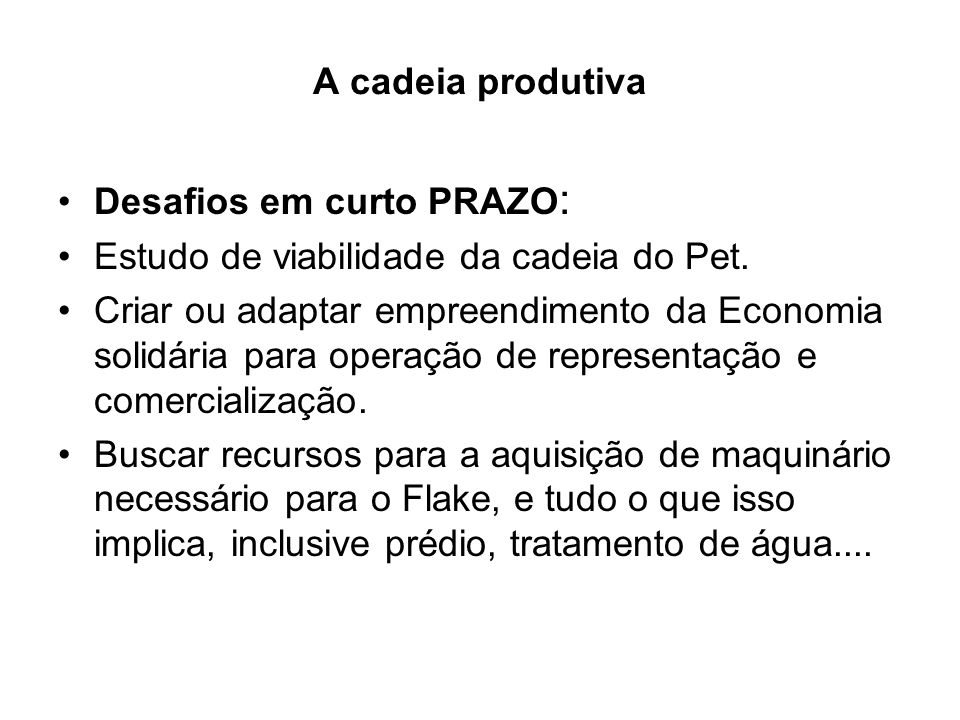 A cadeia produtiva Desafios em curto PRAZO : Estudo de viabilidade da cadeia do Pet. Criar ou adaptar empreendimento da Economia solidária para operaç
