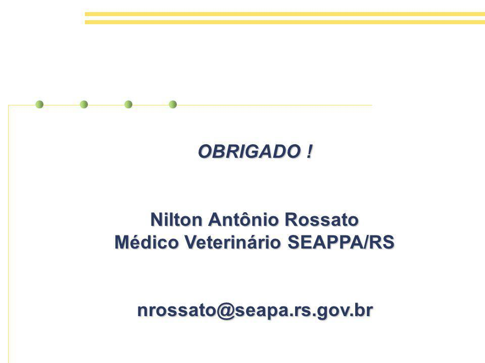 OBRIGADO ! Nilton Antônio Rossato Médico Veterinário SEAPPA/RS nrossato@seapa.rs.gov.br