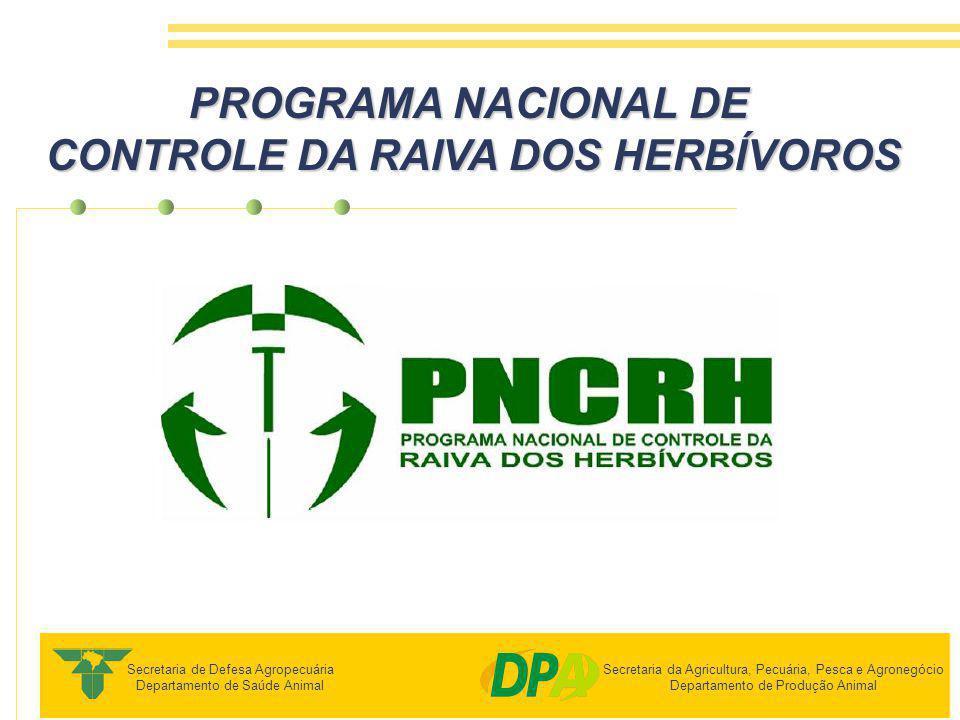 PROGRAMA NACIONAL DE CONTROLE DA RAIVA DOS HERBÍVOROS Secretaria de Defesa Agropecuária Departamento de Saúde Animal Secretaria da Agricultura, Pecuária, Pesca e Agronegócio Departamento de Produção Animal