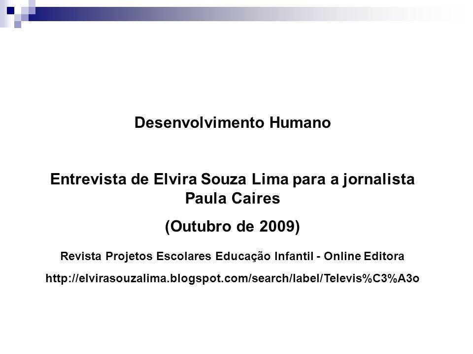 Desenvolvimento Humano Entrevista de Elvira Souza Lima para a jornalista Paula Caires (Outubro de 2009) Revista Projetos Escolares Educação Infantil -