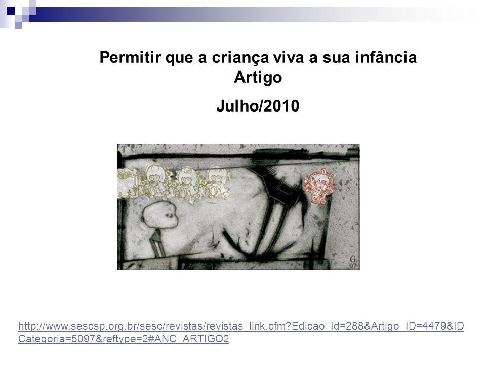 Permitir que a criança viva a sua infância Artigo Julho/2010 http://www.sescsp.org.br/sesc/revistas/revistas_link.cfm?Edicao_Id=288&Artigo_ID=4479&ID