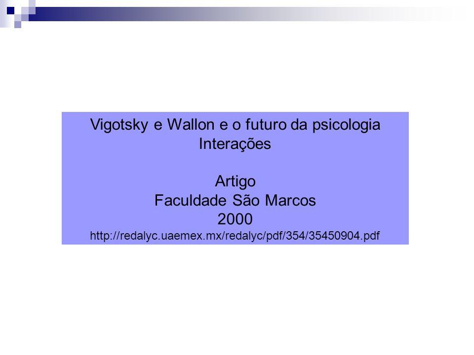 Vigotsky e Wallon e o futuro da psicologia Interações Artigo Faculdade São Marcos 2000 http://redalyc.uaemex.mx/redalyc/pdf/354/35450904.pdf