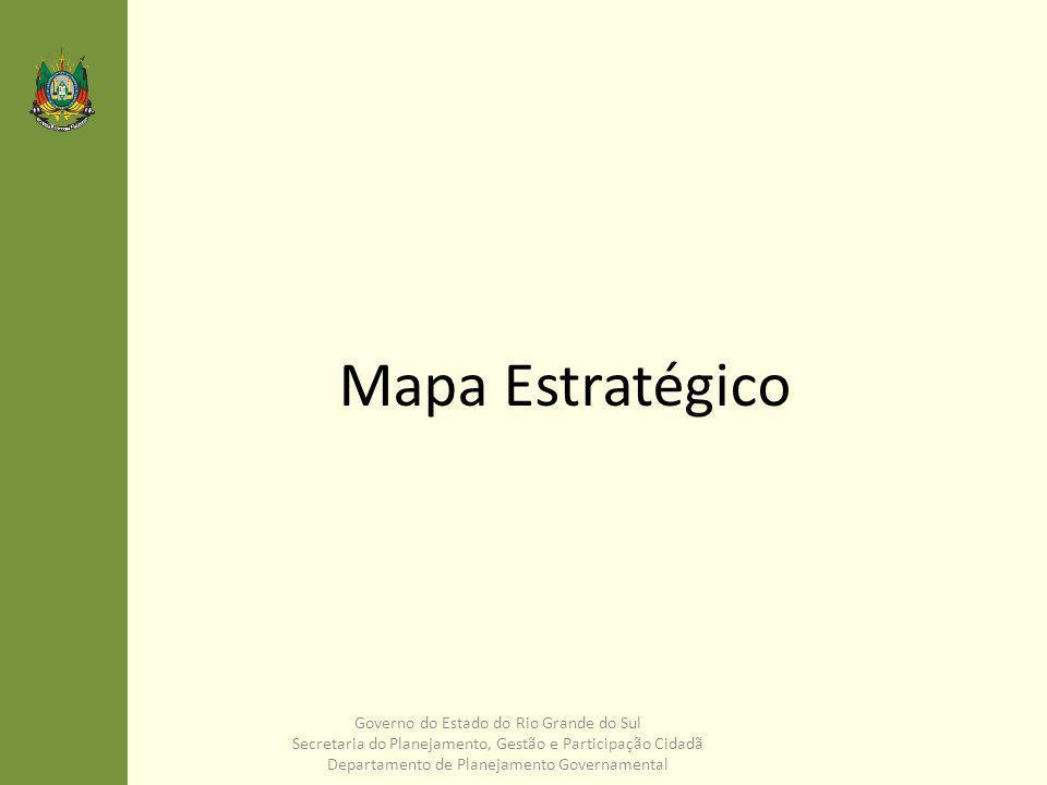 Visão: RETOMAR O DESENVOLVIMENTO SUSTENTÁVEL COM EQUIDADE E PARTICIPAÇÃO Gestão Pública Focos de Atuação Sociedade MAPA ESTRATÉGICO: Governo do Estado do Rio Grande do Sul 2.4 Expandir a infraestrutura social 2.3 Fortalecer a infraestrutura econômica, energética e logística, com sustentabilidade ambiental 3.2 Recuperar as instituições públicas, aprimorando os serviços e estabelecendo nova relação que valorize os servidores públicos 3.3 Qualificar a gestão e o controle público do Estado, atuando de maneira participativa e transversal.