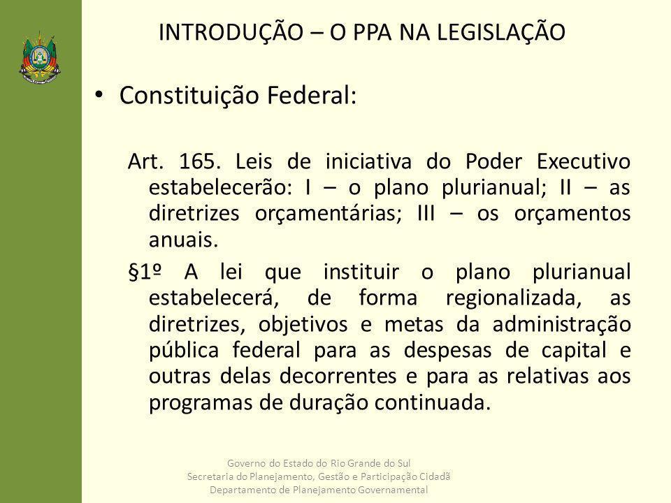 INTRODUÇÃO – O PPA NA LEGISLAÇÃO Governo do Estado do Rio Grande do Sul Secretaria do Planejamento, Gestão e Participação Cidadã Departamento de Planejamento Governamental Constituição Estadual: Art.
