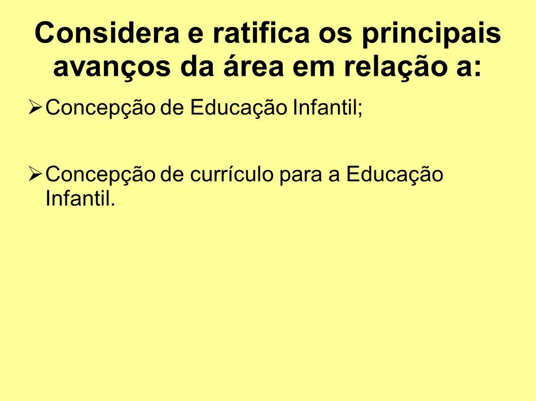 Considera e ratifica os principais avanços da área em relação a: Concepção de Educação Infantil; Concepção de currículo para a Educação Infantil.