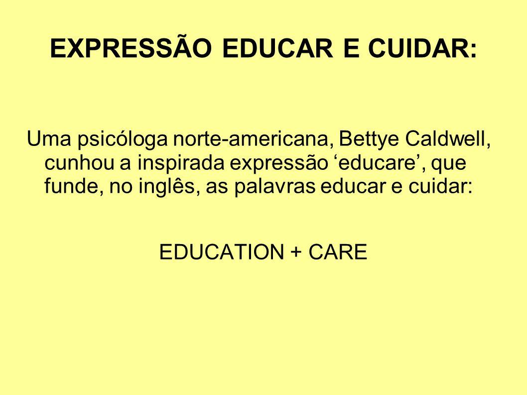 EXPRESSÃO EDUCAR E CUIDAR: Uma psicóloga norte-americana, Bettye Caldwell, cunhou a inspirada expressão educare, que funde, no inglês, as palavras educar e cuidar: EDUCATION + CARE