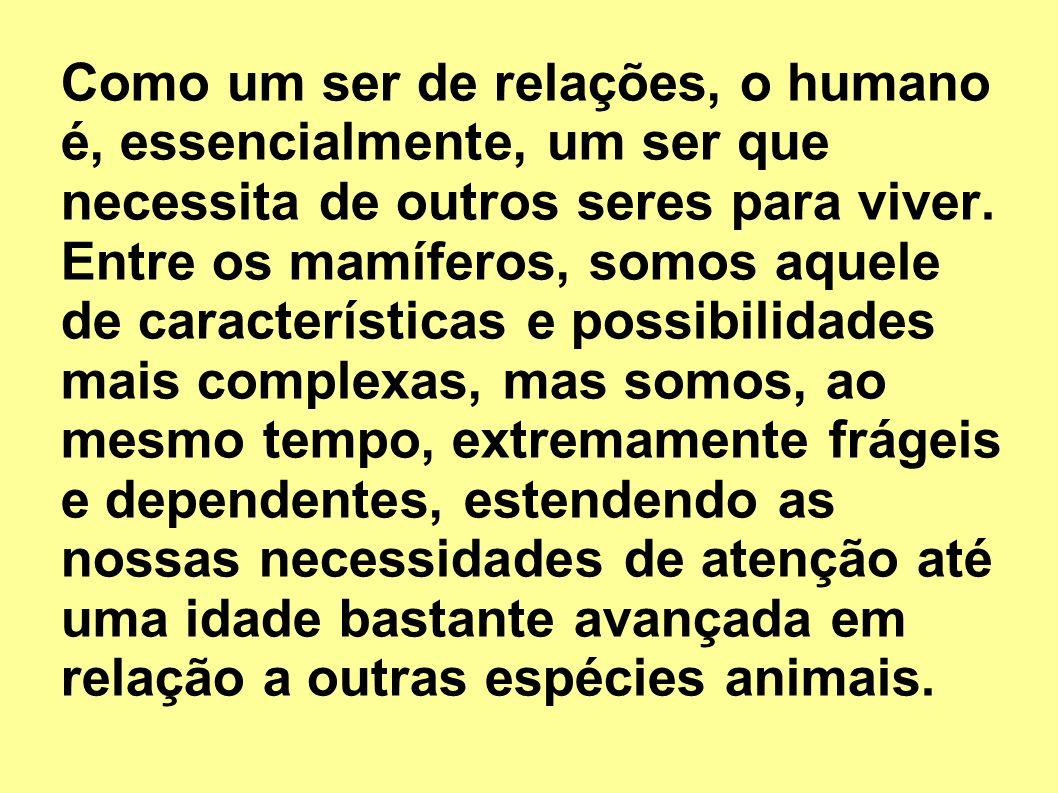 Como um ser de relações, o humano é, essencialmente, um ser que necessita de outros seres para viver.