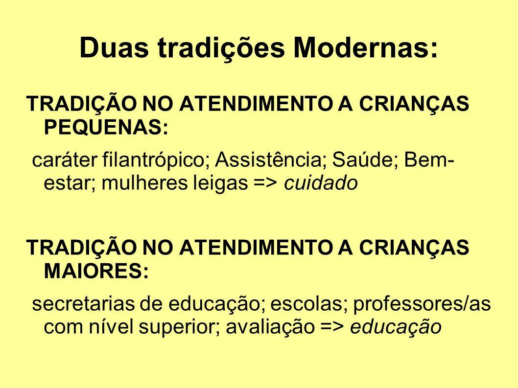 Duas tradições Modernas: TRADIÇÃO NO ATENDIMENTO A CRIANÇAS PEQUENAS: caráter filantrópico; Assistência; Saúde; Bem- estar; mulheres leigas => cuidado TRADIÇÃO NO ATENDIMENTO A CRIANÇAS MAIORES: secretarias de educação; escolas; professores/as com nível superior; avaliação => educação