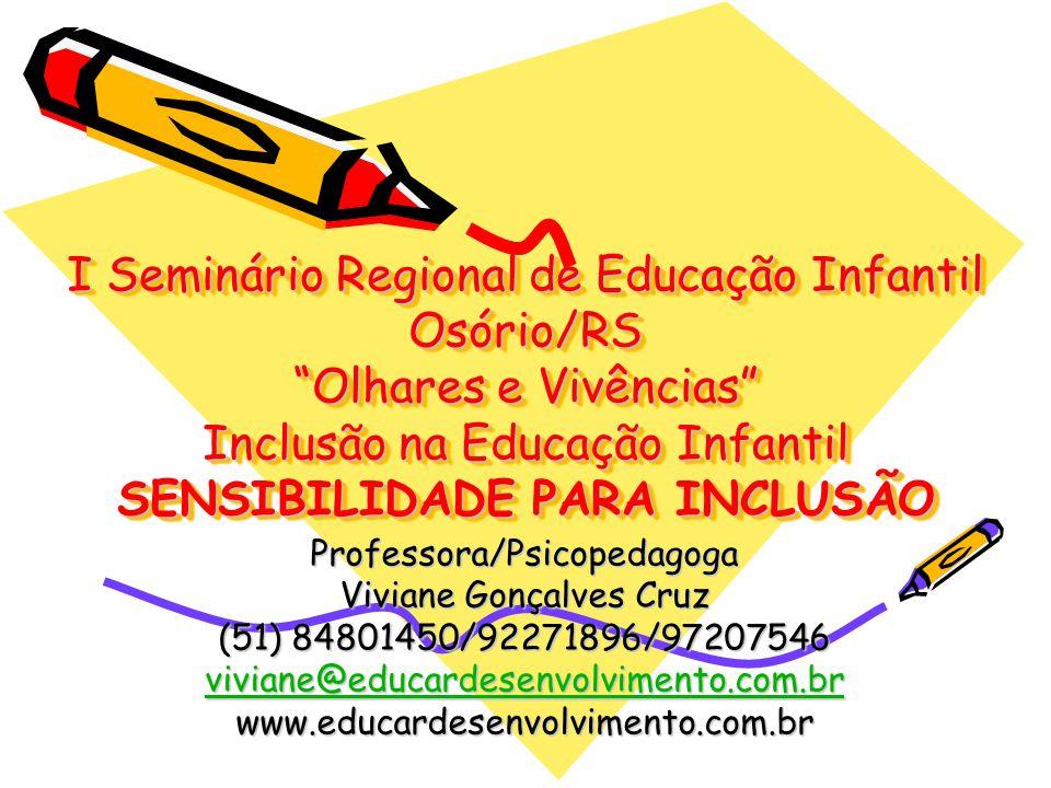 I Seminário Regional de Educação Infantil Osório/RS Olhares e Vivências Inclusão na Educação Infantil SENSIBILIDADE PARA INCLUSÃO Professora/Psicopedagoga Viviane Gonçalves Cruz (51) 84801450/92271896/97207546 viviane@educardesenvolvimento.com.br www.educardesenvolvimento.com.br