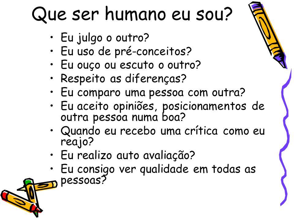 Que ser humano eu sou? Eu julgo o outro? Eu uso de pré-conceitos? Eu ouço ou escuto o outro? Respeito as diferenças? Eu comparo uma pessoa com outra?