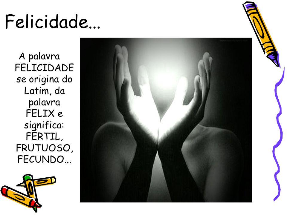 Felicidade... A palavra FELICIDADE se origina do Latim, da palavra FELIX e significa: FÉRTIL, FRUTUOSO, FECUNDO...