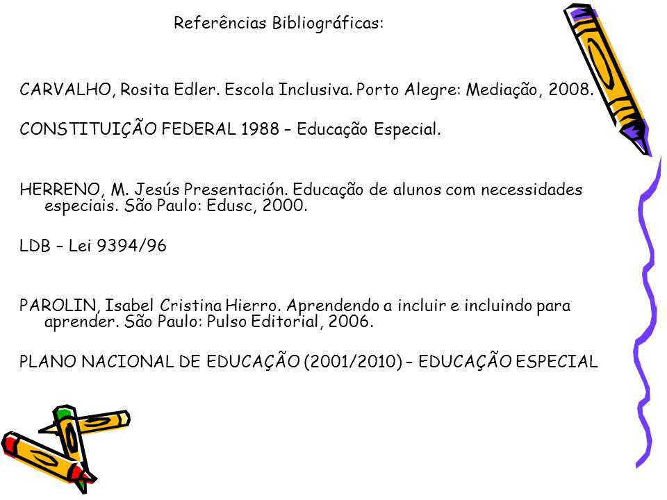 Referências Bibliográficas: CARVALHO, Rosita Edler. Escola Inclusiva. Porto Alegre: Mediação, 2008. CONSTITUIÇÃO FEDERAL 1988 – Educação Especial. HER