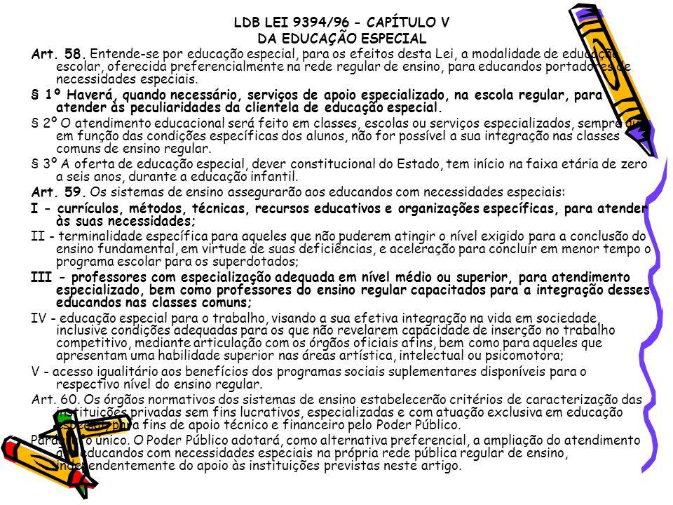 LDB LEI 9394/96 - CAPÍTULO V DA EDUCAÇÃO ESPECIAL Art. 58. Entende-se por educação especial, para os efeitos desta Lei, a modalidade de educação escol
