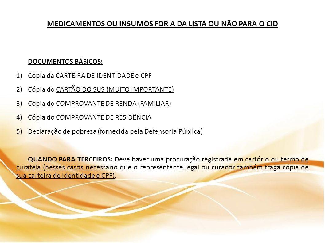 MEDICAMENTOS OU INSUMOS FOR A DA LISTA OU NÃO PARA O CID DOCUMENTOS BÁSICOS: 1)Cópia da CARTEIRA DE IDENTIDADE e CPF 2)Cópia do CARTÃO DO SUS (MUITO IMPORTANTE) 3)Cópia do COMPROVANTE DE RENDA (FAMILIAR) 4)Cópia do COMPROVANTE DE RESIDÊNCIA 5)Declaração de pobreza (fornecida pela Defensoria Pública) QUANDO PARA TERCEIROS: Deve haver uma procuração registrada em cartório ou termo de curatela (nesses casos necessário que o representante legal ou curador também traga cópia de sua carteira de identidade e CPF).