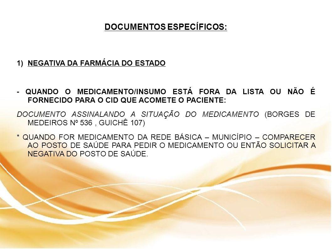 DOCUMENTOS ESPECÍFICOS: 1)NEGATIVA DA FARMÁCIA DO ESTADO - QUANDO O MEDICAMENTO/INSUMO ESTÁ FORA DA LISTA OU NÃO É FORNECIDO PARA O CID QUE ACOMETE O PACIENTE: DOCUMENTO ASSINALANDO A SITUAÇÃO DO MEDICAMENTO (BORGES DE MEDEIROS Nº 536, GUICHÊ 107) * QUANDO FOR MEDICAMENTO DA REDE BÁSICA – MUNICÍPIO – COMPARECER AO POSTO DE SAÚDE PARA PEDIR O MEDICAMENTO OU ENTÃO SOLICITAR A NEGATIVA DO POSTO DE SAÚDE.