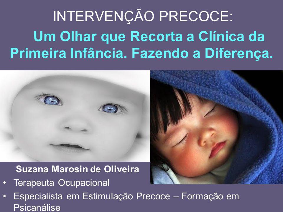 INTERVENÇÃO PRECOCE: Um Olhar que Recorta a Clínica da Primeira Infância. Fazendo a Diferença. olol Suzana Marosin de Oliveira Terapeuta Ocupacional E