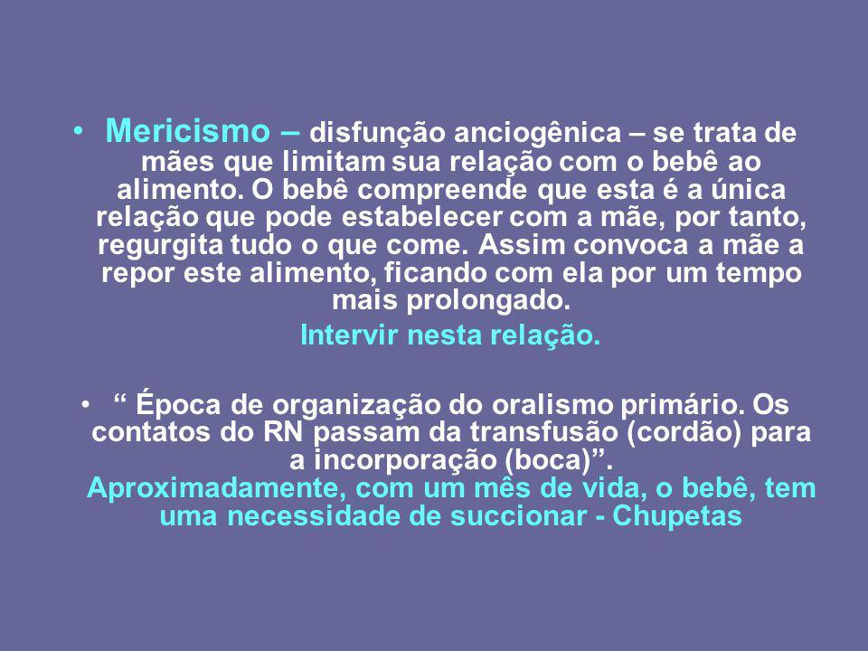 Mericismo – disfunção anciogênica – se trata de mães que limitam sua relação com o bebê ao alimento. O bebê compreende que esta é a única relação que