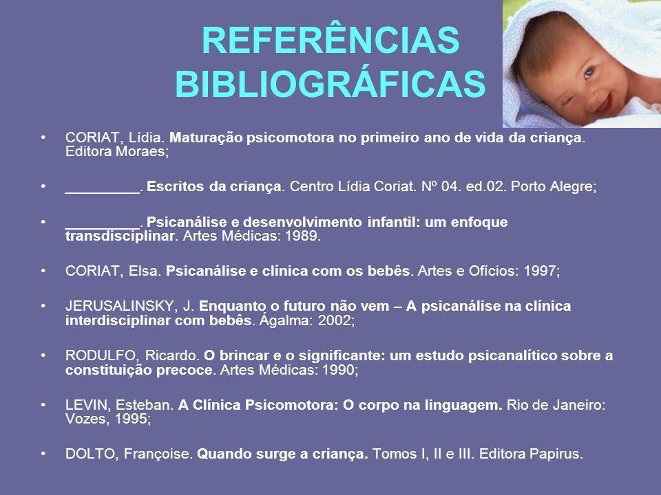 REFERÊNCIAS BIBLIOGRÁFICAS CORIAT, Lídia. Maturação psicomotora no primeiro ano de vida da criança. Editora Moraes; _________. Escritos da criança. Ce
