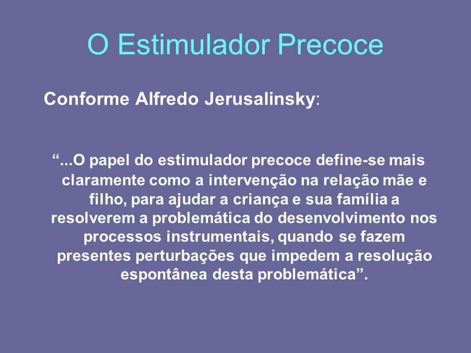 O Estimulador Precoce Conforme Alfredo Jerusalinsky:...O papel do estimulador precoce define-se mais claramente como a intervenção na relação mãe e fi