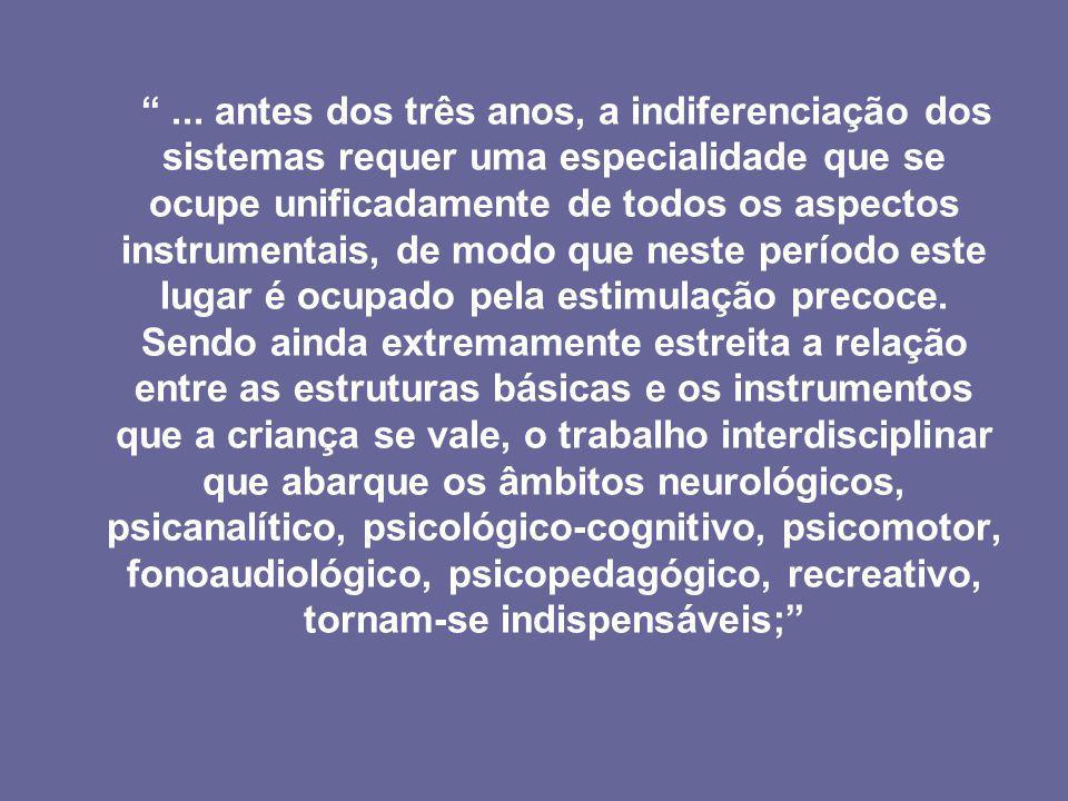 ... antes dos três anos, a indiferenciação dos sistemas requer uma especialidade que se ocupe unificadamente de todos os aspectos instrumentais, de mo
