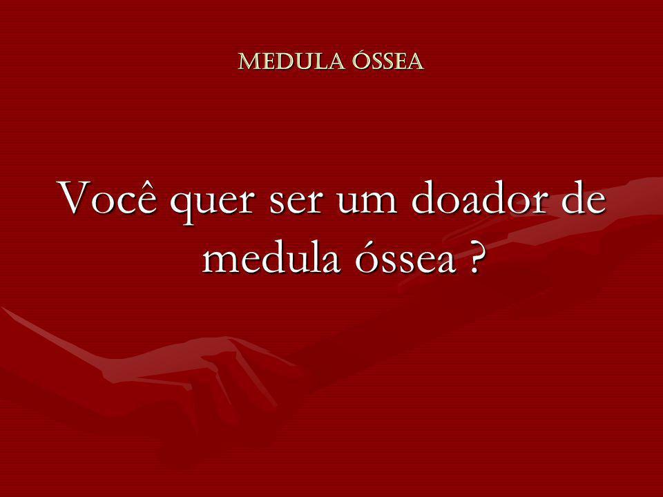 Medula Óssea Você quer ser um doador de medula óssea ?