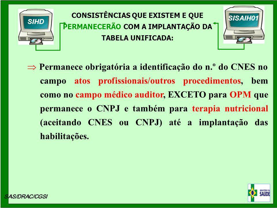 CONSISTÊNCIAS QUE EXISTEM E QUE PERMANECERÃO COM A IMPLANTAÇÃO DA TABELA UNIFICADA: SAS/DRAC/CGSI Permanece obrigatória a identificação do n.º do CNES