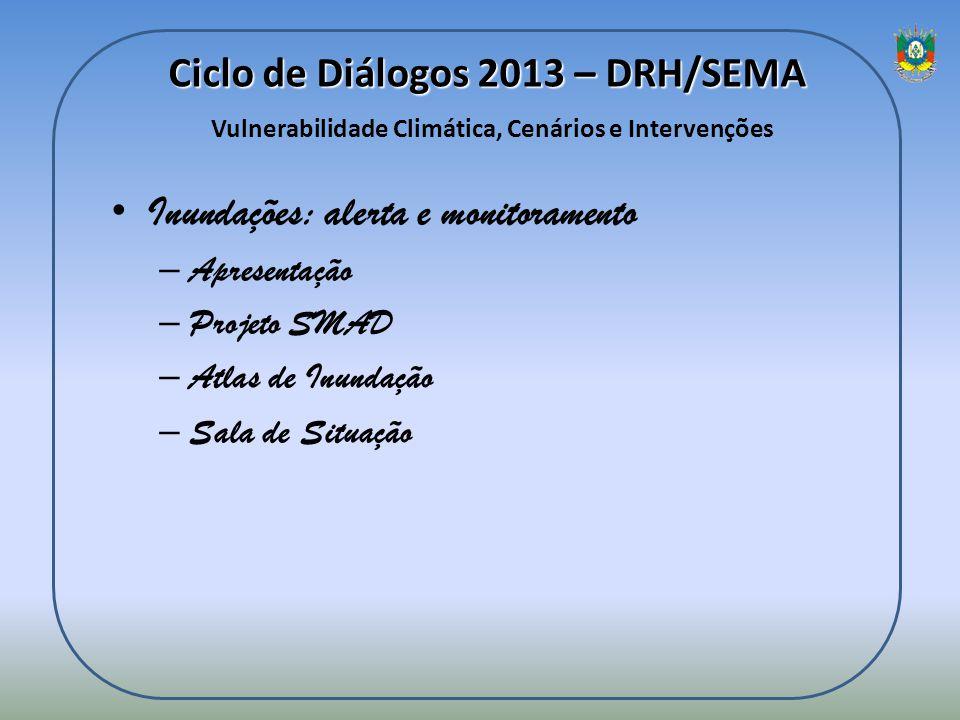 Ciclo de Diálogos 2013 – DRH/SEMA Ciclo de Diálogos 2013 – DRH/SEMA Vulnerabilidade Climática, Cenários e Intervenções Inundações: alerta e monitorame