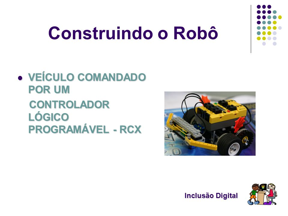 Construindo o Robô VEÍCULO COMANDADO POR UM VEÍCULO COMANDADO POR UM CONTROLADOR LÓGICO PROGRAMÁVEL - RCX CONTROLADOR LÓGICO PROGRAMÁVEL - RCX