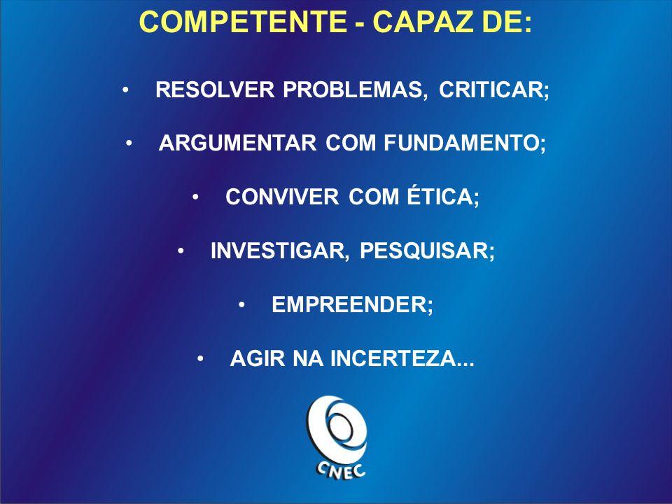 COMPETENTE - CAPAZ DE: RESOLVER PROBLEMAS, CRITICAR; ARGUMENTAR COM FUNDAMENTO; CONVIVER COM ÉTICA; INVESTIGAR, PESQUISAR; EMPREENDER; AGIR NA INCERTEZA...